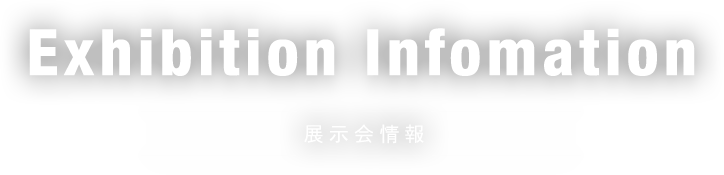 Exhibition Information 展示会情報